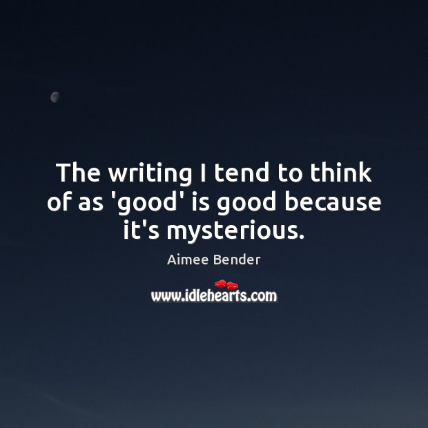 The writing I tend to think of as 'good' is good because it's mysterious. Image