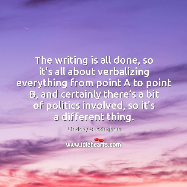 The writing is all done, so it's all about verbalizing everything from point a to point b Lindsey Buckingham Picture Quote