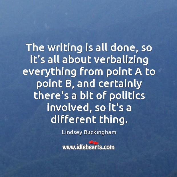The writing is all done, so it's all about verbalizing everything from Lindsey Buckingham Picture Quote