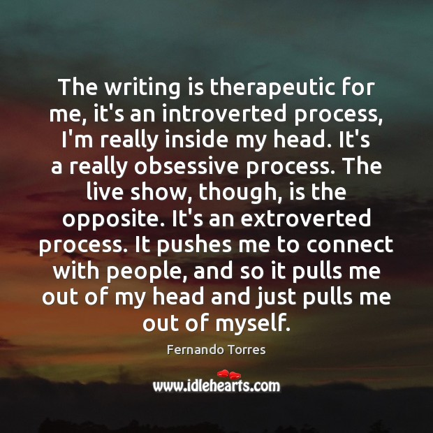 The writing is therapeutic for me, it's an introverted process, I'm really Image