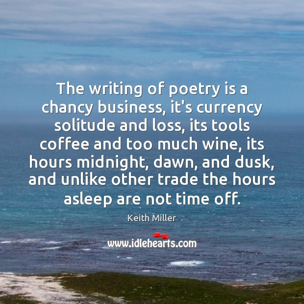 The writing of poetry is a chancy business, it's currency solitude and Image