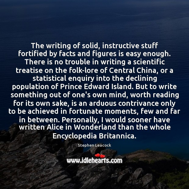 The writing of solid, instructive stuff fortified by facts and figures is Stephen Leacock Picture Quote