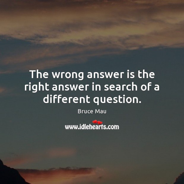 Image, The wrong answer is the right answer in search of a different question.