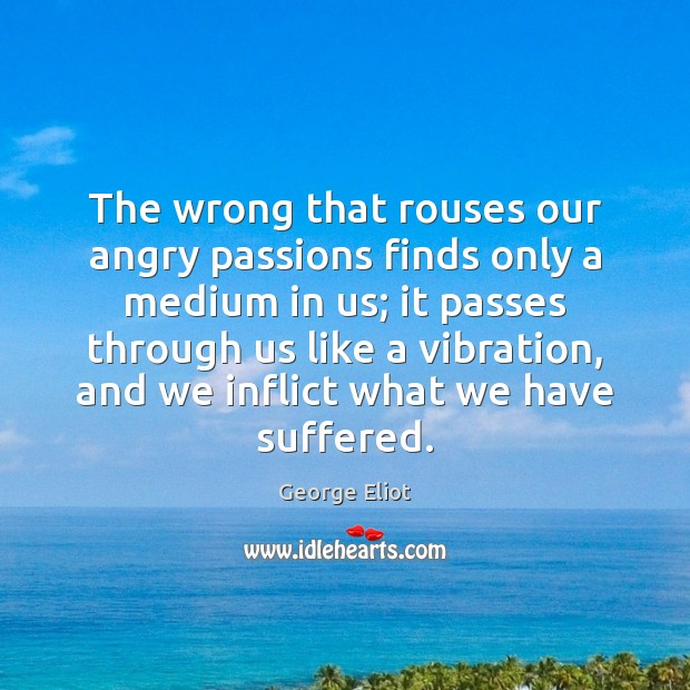 The wrong that rouses our angry passions finds only a medium in Image