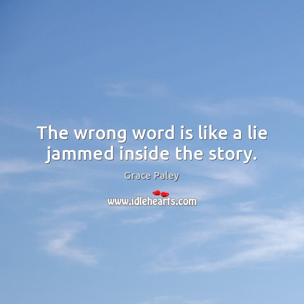 The wrong word is like a lie jammed inside the story. Grace Paley Picture Quote