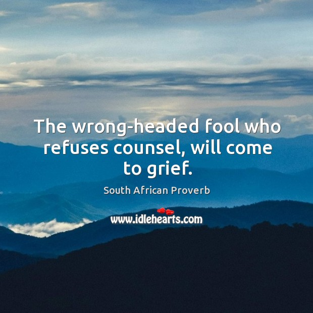 The wrong-headed fool who refuses counsel, will come to grief. South African Proverbs Image