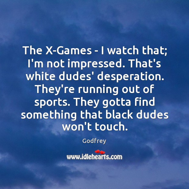The X-Games – I watch that; I'm not impressed. That's white dudes' Image
