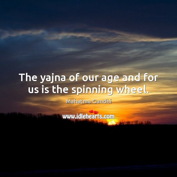 The yajna of our age and for us is the spinning wheel. Image