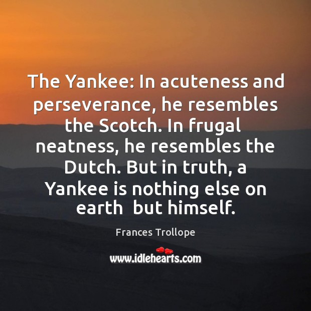 The Yankee: In acuteness and perseverance, he resembles the Scotch. In frugal Frances Trollope Picture Quote
