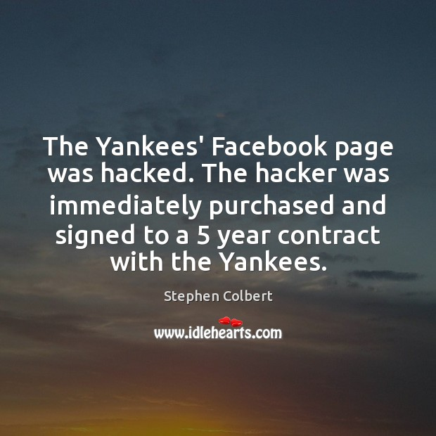 The Yankees' Facebook page was hacked. The hacker was immediately purchased and Stephen Colbert Picture Quote