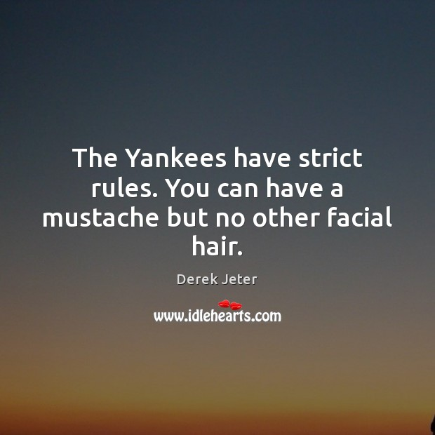 The Yankees have strict rules. You can have a mustache but no other facial hair. Derek Jeter Picture Quote