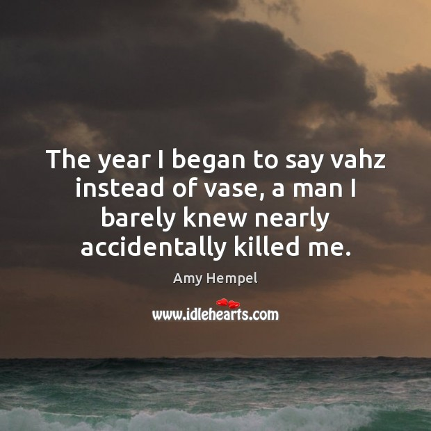 Image, The year I began to say vahz instead of vase, a man