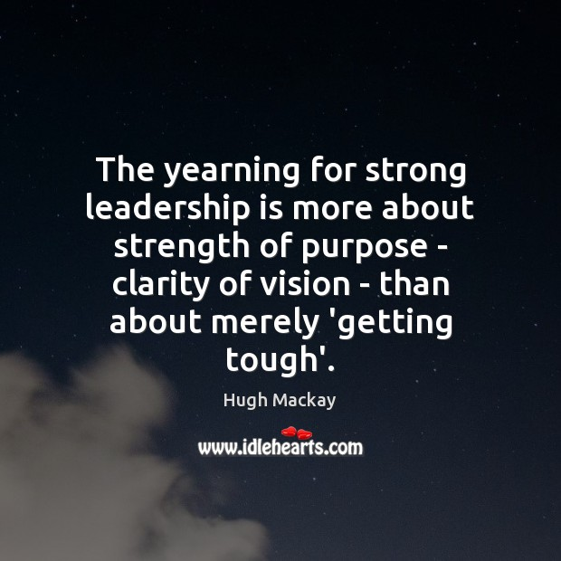 The yearning for strong leadership is more about strength of purpose – Hugh Mackay Picture Quote