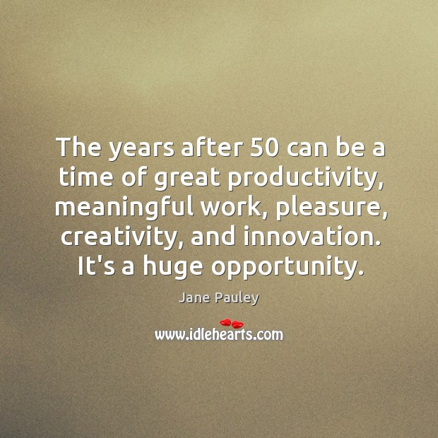The years after 50 can be a time of great productivity, meaningful work, Jane Pauley Picture Quote