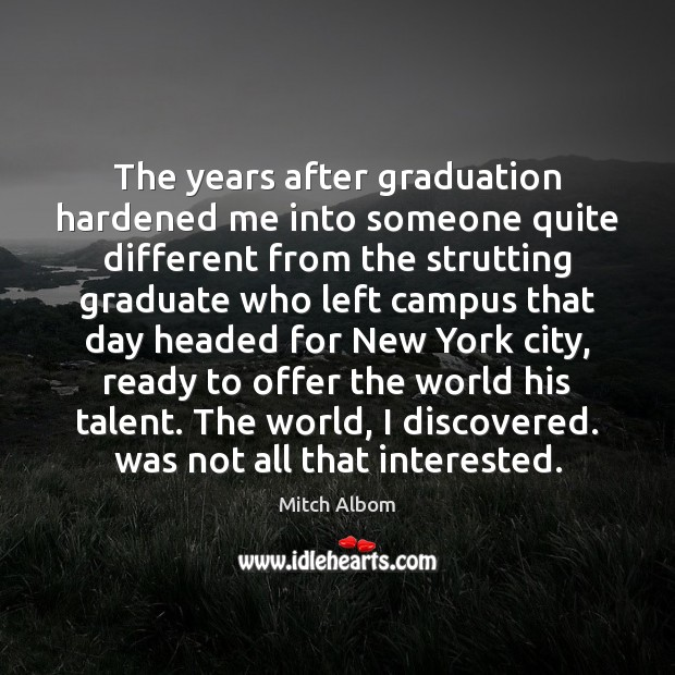 The years after graduation hardened me into someone quite different from the Mitch Albom Picture Quote