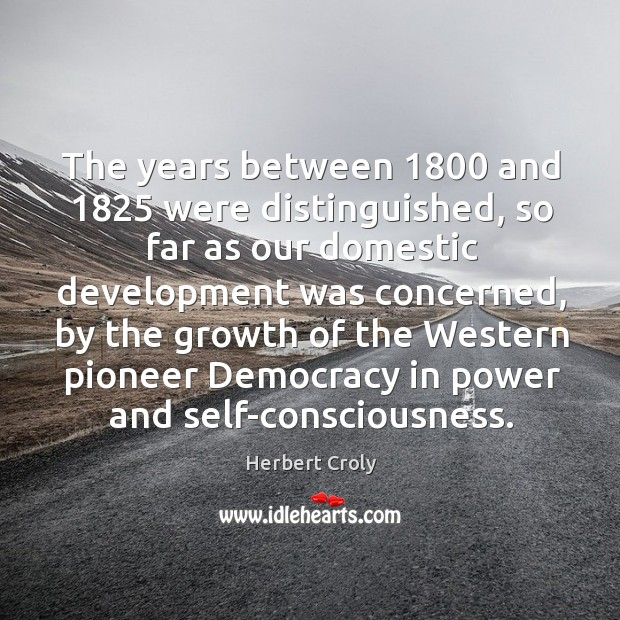 The years between 1800 and 1825 were distinguished, so far as our domestic development was concerned Herbert Croly Picture Quote