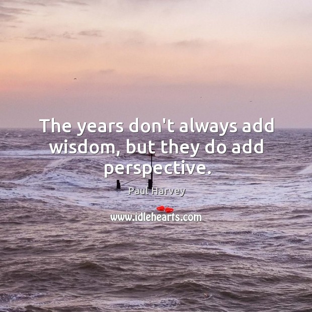 The years don't always add wisdom, but they do add perspective. Paul Harvey Picture Quote