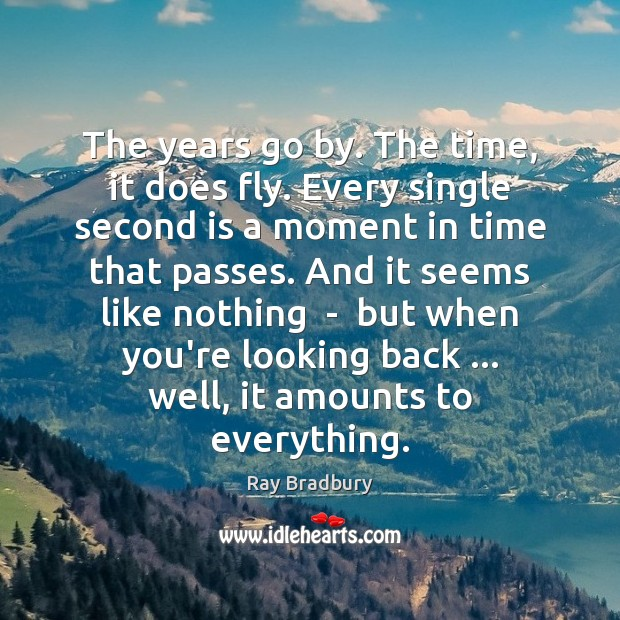 The years go by. The time, it does fly. Every single second Ray Bradbury Picture Quote