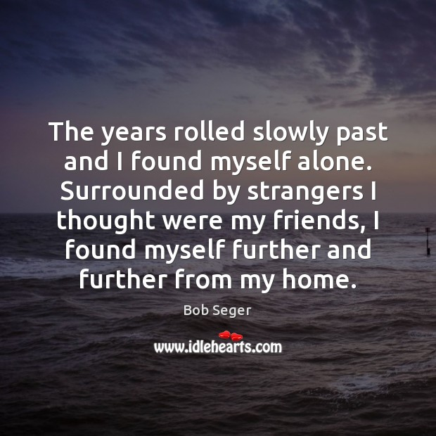 The years rolled slowly past and I found myself alone. Surrounded by Bob Seger Picture Quote