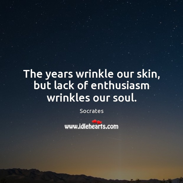 Image, The years wrinkle our skin, but lack of enthusiasm wrinkles our soul.