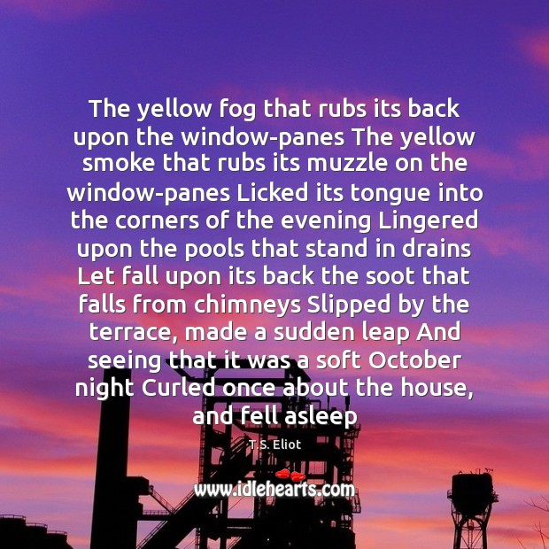 The yellow fog that rubs its back upon the window-panes The yellow T.S. Eliot Picture Quote