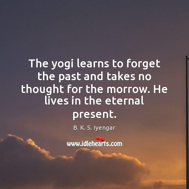 The yogi learns to forget the past and takes no thought for B. K. S. Iyengar Picture Quote
