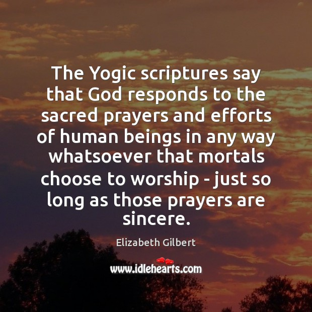 The Yogic scriptures say that God responds to the sacred prayers and Elizabeth Gilbert Picture Quote