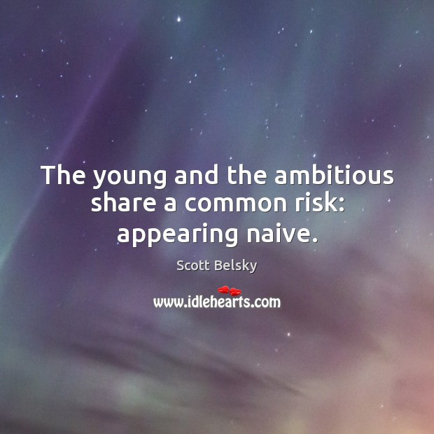 The young and the ambitious share a common risk: appearing naive. Scott Belsky Picture Quote
