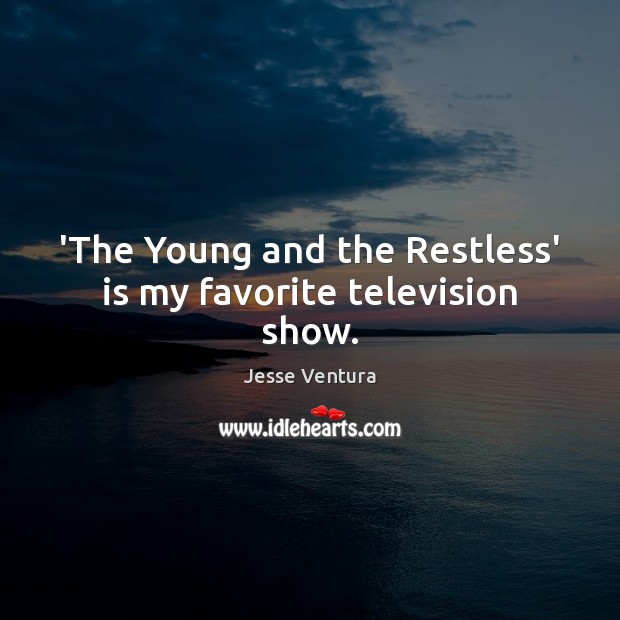 'The Young and the Restless' is my favorite television show. Jesse Ventura Picture Quote