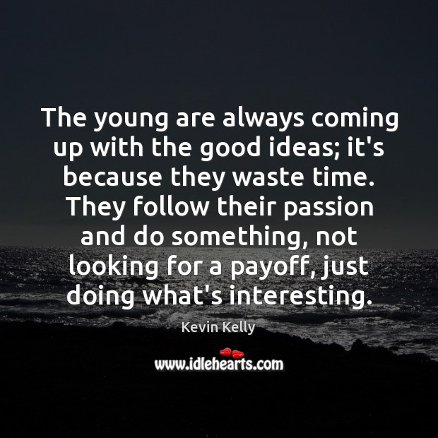 The young are always coming up with the good ideas; it's because Kevin Kelly Picture Quote