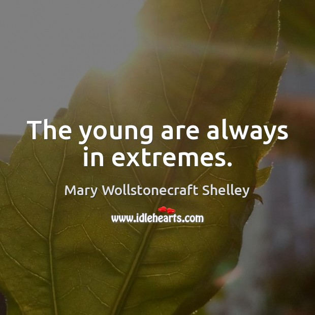 The young are always in extremes. Mary Wollstonecraft Shelley Picture Quote