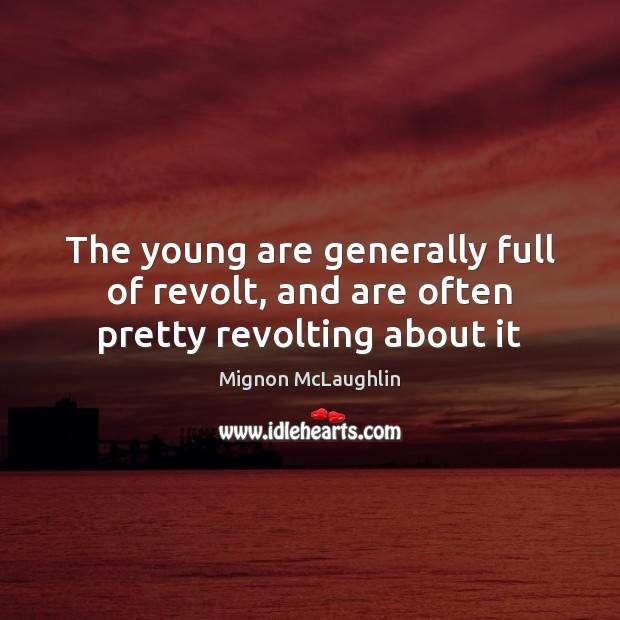 The young are generally full of revolt, and are often pretty revolting about it Mignon McLaughlin Picture Quote
