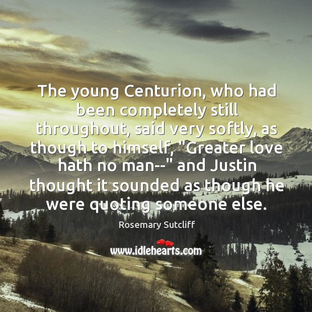 The young Centurion, who had been completely still throughout, said very softly, Image
