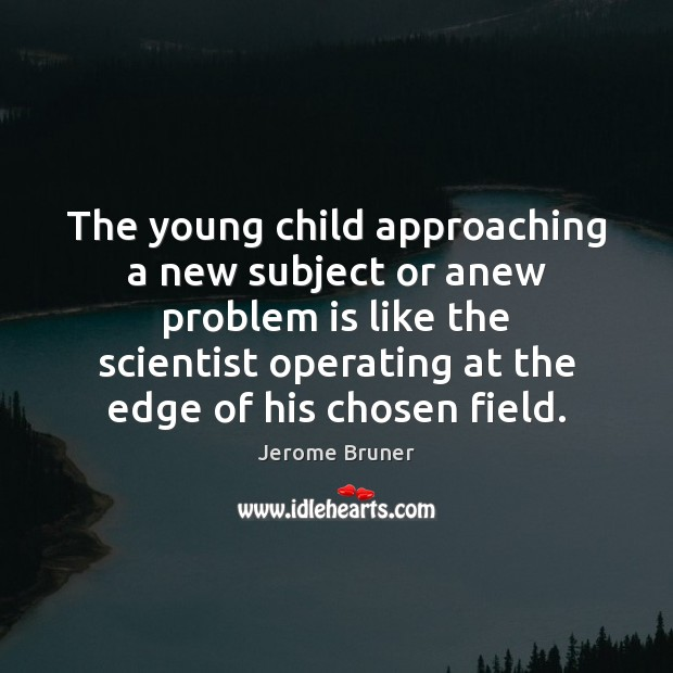 Image, The young child approaching a new subject or anew problem is like