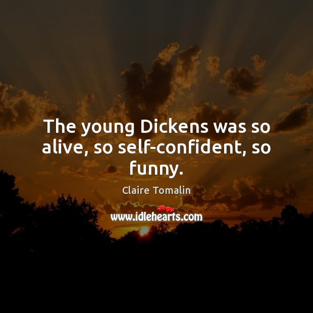 The young Dickens was so alive, so self-confident, so funny. Claire Tomalin Picture Quote