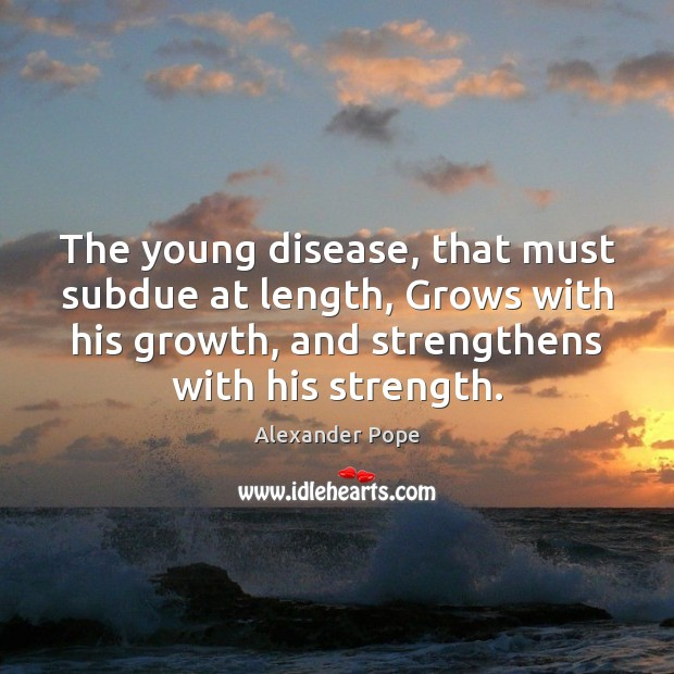 The young disease, that must subdue at length, Grows with his growth, Image