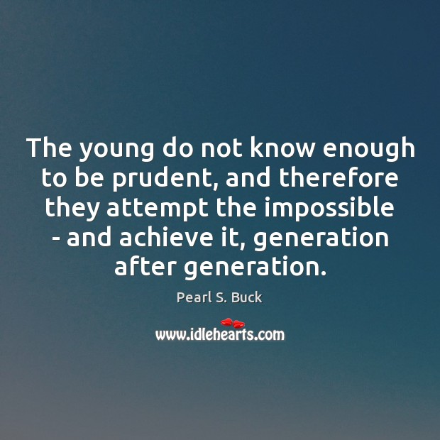 The young do not know enough to be prudent, and therefore they Pearl S. Buck Picture Quote