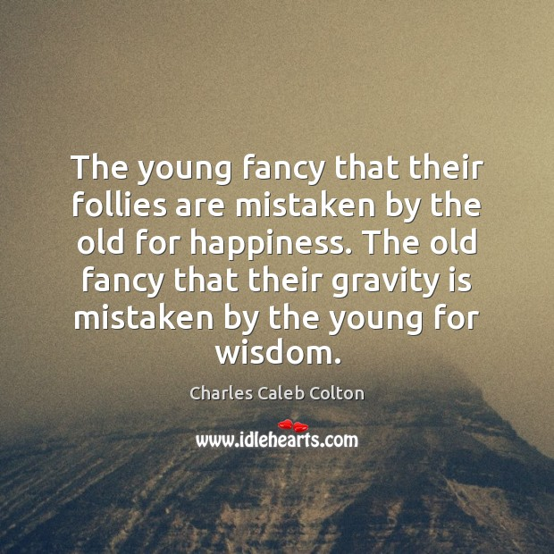 The young fancy that their follies are mistaken by the old for Image