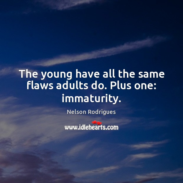 The young have all the same flaws adults do. Plus one: immaturity. Image