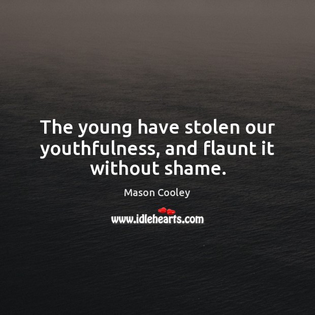 The young have stolen our youthfulness, and flaunt it without shame. Mason Cooley Picture Quote