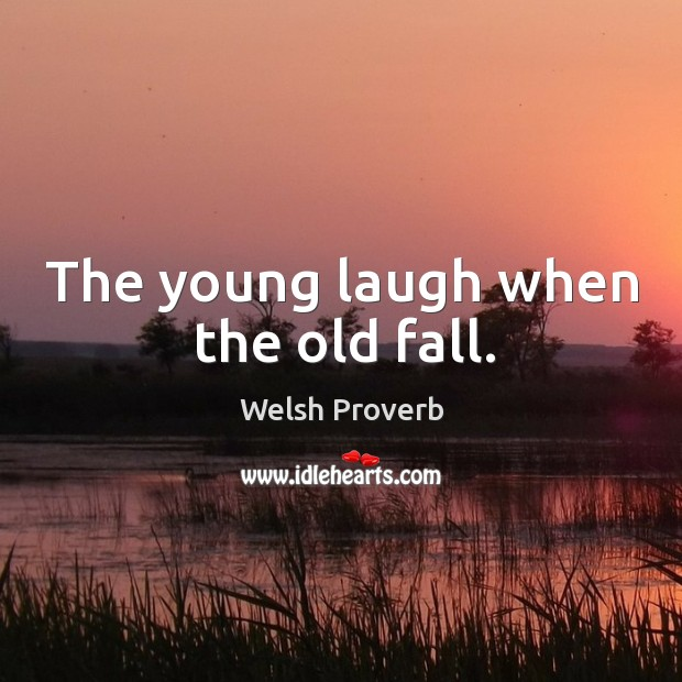 The young laugh when the old fall. Welsh Proverbs Image