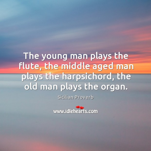 The young man plays the flute, the middle aged man plays the harpsichord, the old man plays the organ. Sicilian Proverbs Image