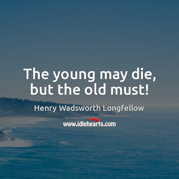 The young may die, but the old must! Image