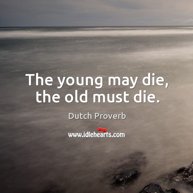 The young may die, the old must die. Dutch Proverbs Image