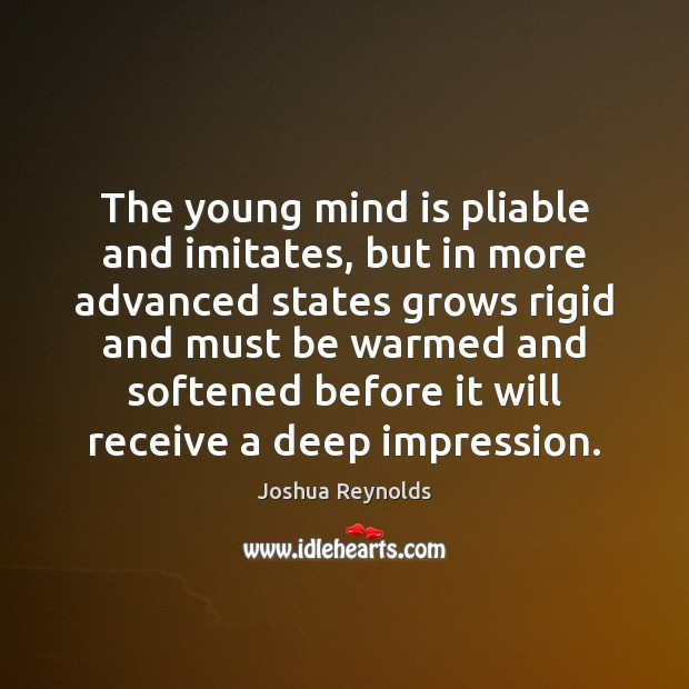 The young mind is pliable and imitates, but in more advanced states Joshua Reynolds Picture Quote
