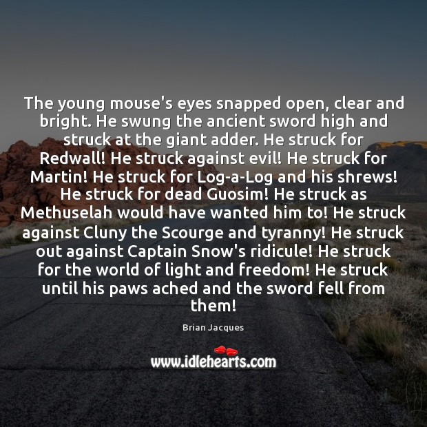 The young mouse's eyes snapped open, clear and bright. He swung the Brian Jacques Picture Quote