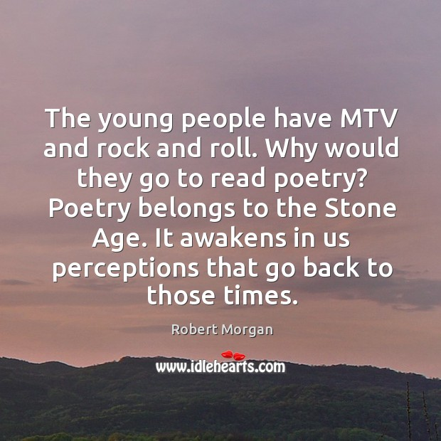 The young people have mtv and rock and roll. Why would they go to read poetry? poetry belongs to the stone age. Robert Morgan Picture Quote