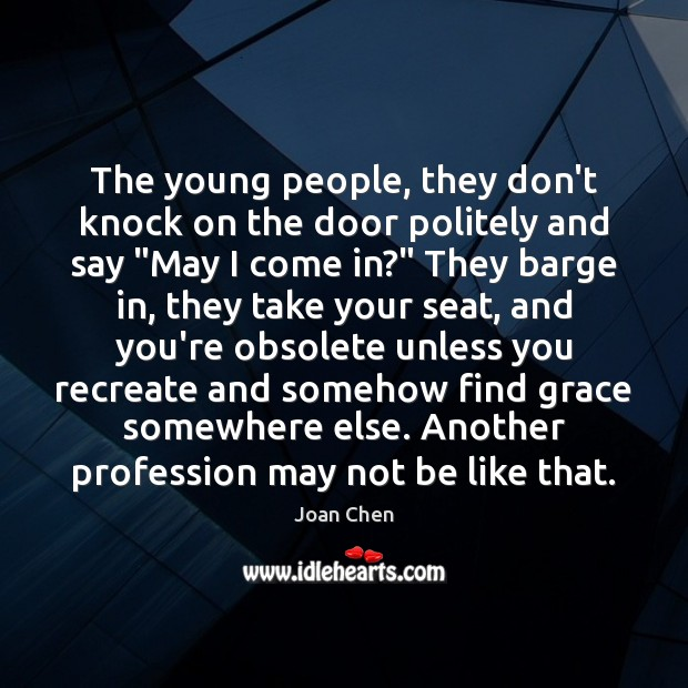 """Image, The young people, they don't knock on the door politely and say """""""