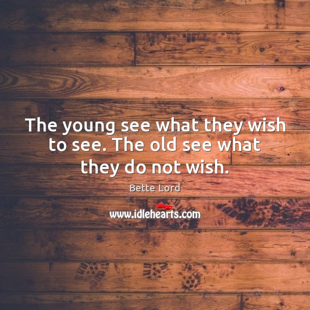 The young see what they wish to see. The old see what they do not wish. Image