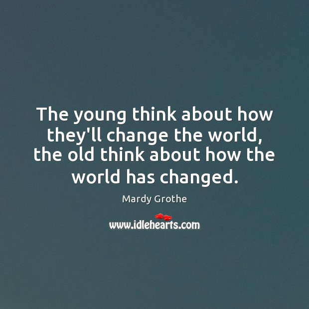 Image, The young think about how they'll change the world, the old think